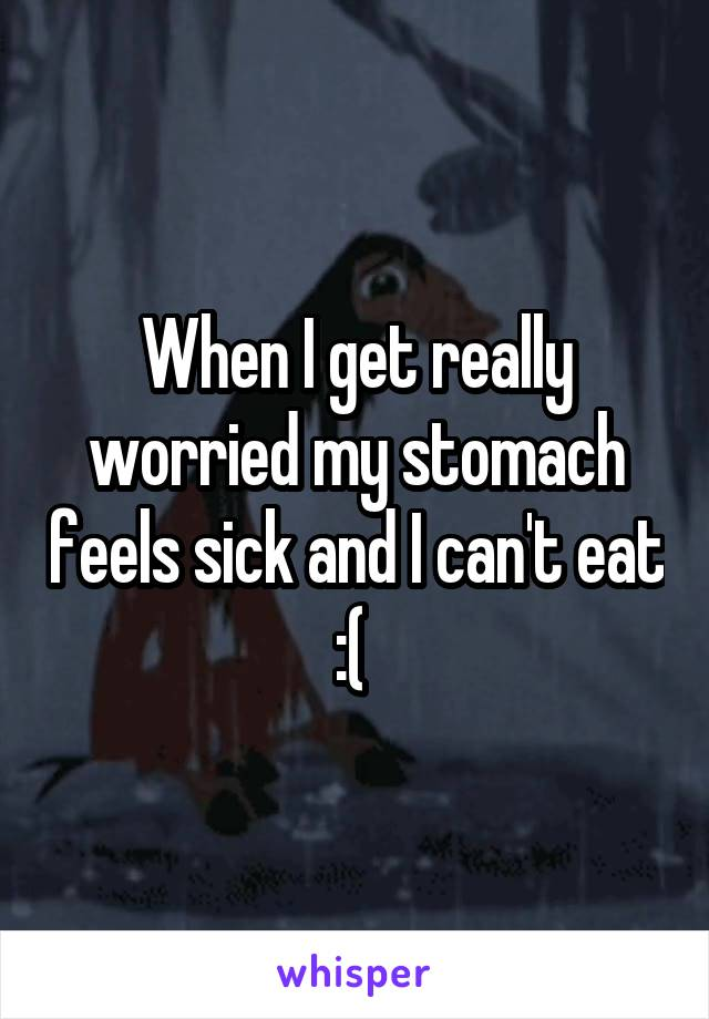 When I get really worried my stomach feels sick and I can't eat :(