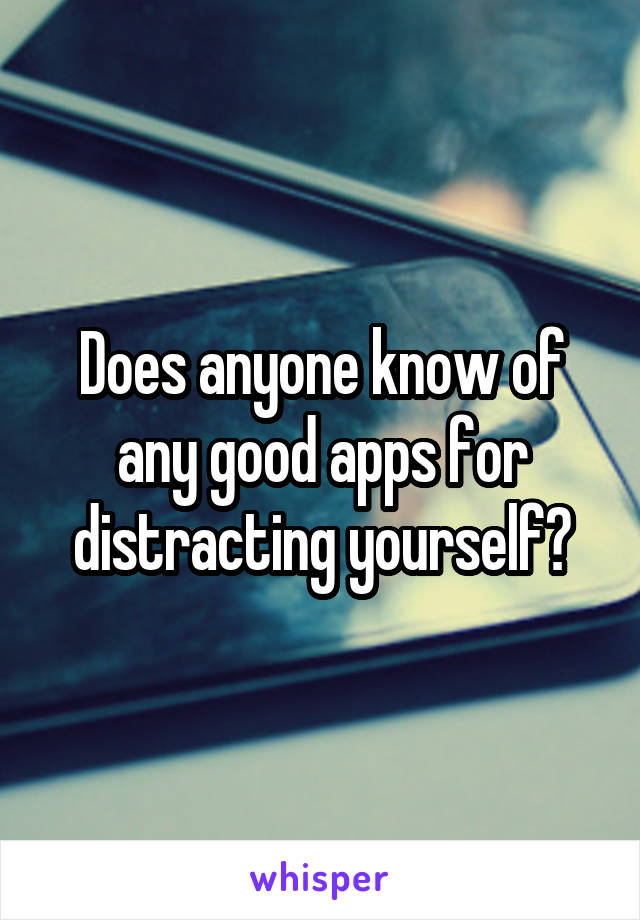 Does anyone know of any good apps for distracting yourself?