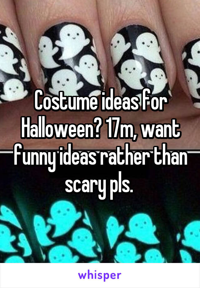 Costume ideas for Halloween? 17m, want funny ideas rather than scary pls.