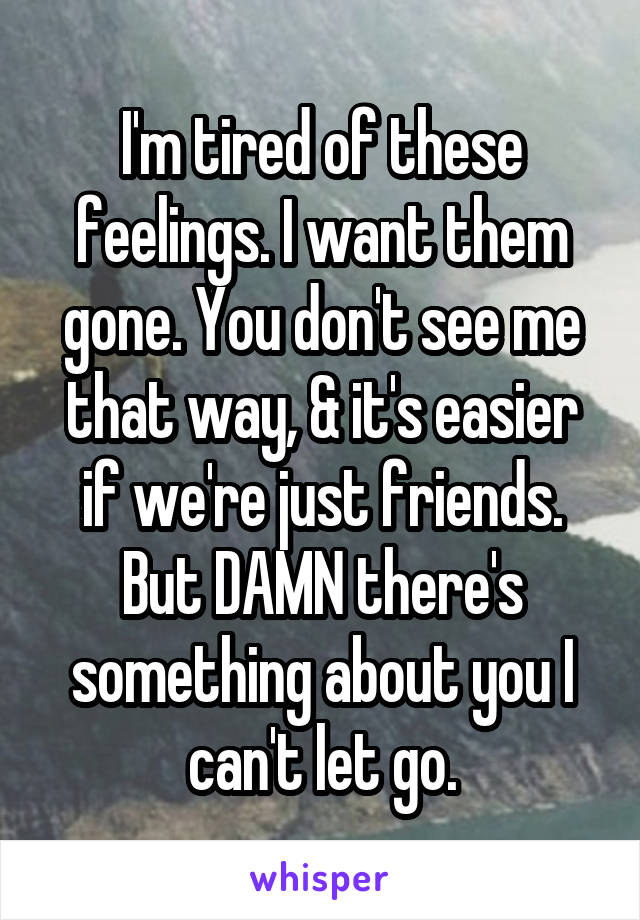 I'm tired of these feelings. I want them gone. You don't see me that way, & it's easier if we're just friends. But DAMN there's something about you I can't let go.
