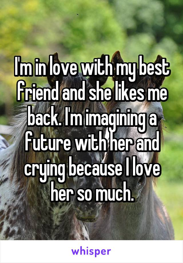 I'm in love with my best friend and she likes me back. I'm imagining a future with her and crying because I love her so much.