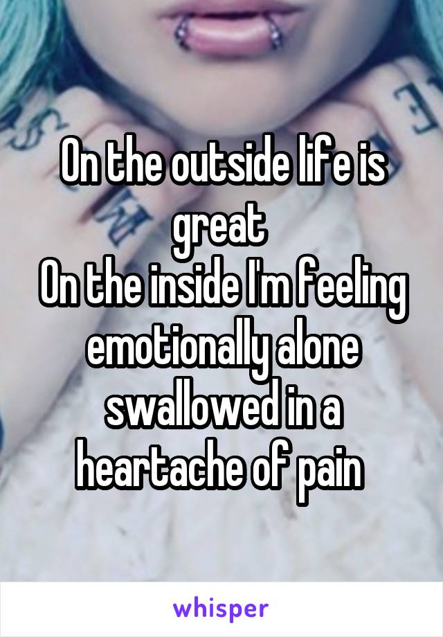 On the outside life is great  On the inside I'm feeling emotionally alone swallowed in a heartache of pain