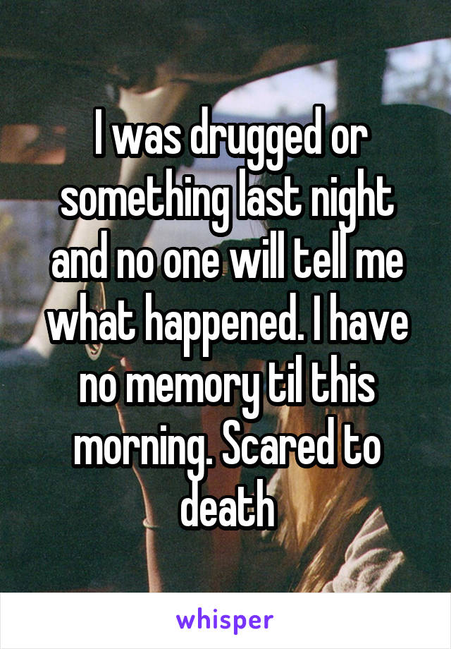 I was drugged or something last night and no one will tell me what happened. I have no memory til this morning. Scared to death