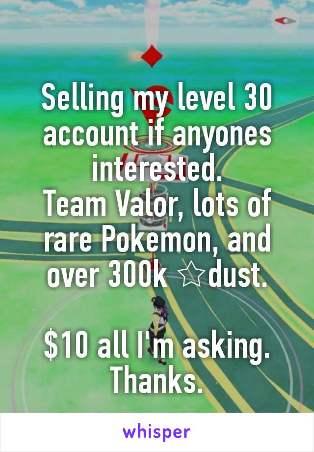 Selling my level 30 account if anyones interested. Team Valor, lots of rare Pokemon, and over 300k ☆dust.  $10 all I'm asking. Thanks.