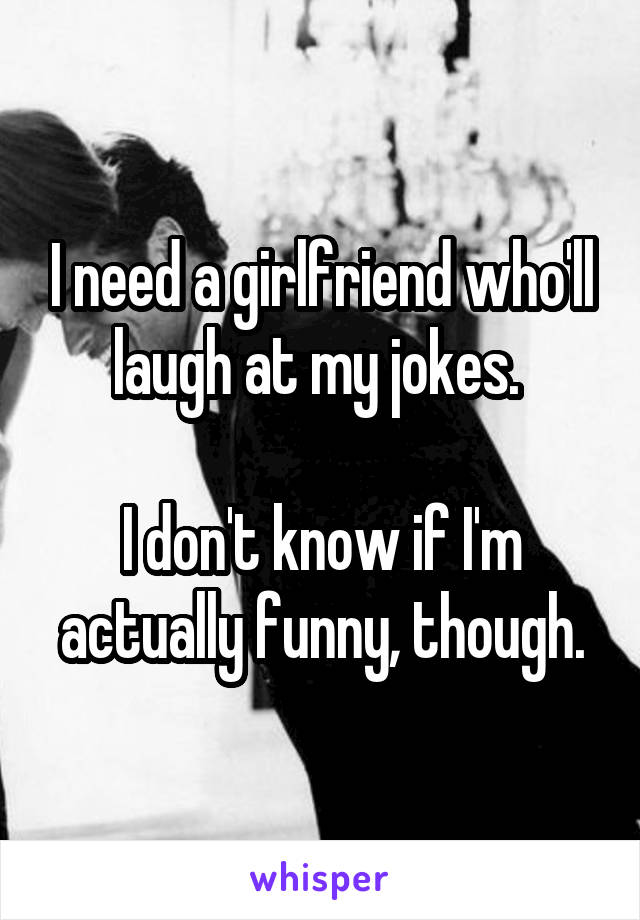 I need a girlfriend who'll laugh at my jokes.   I don't know if I'm actually funny, though.