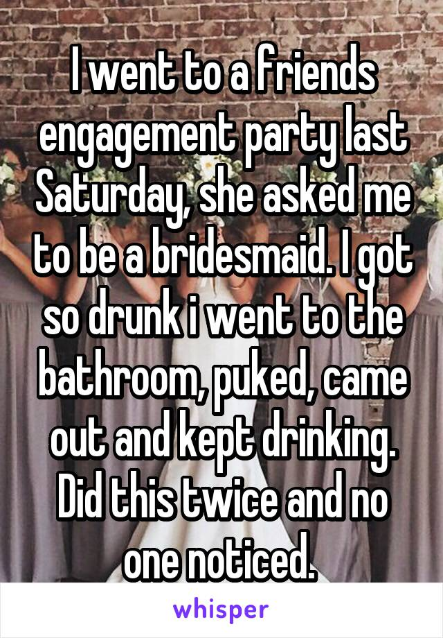 I went to a friends engagement party last Saturday, she asked me to be a bridesmaid. I got so drunk i went to the bathroom, puked, came out and kept drinking. Did this twice and no one noticed.