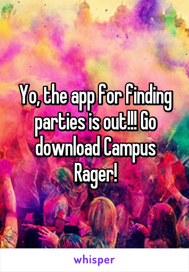 Yo, the app for finding parties is out!!! Go download Campus Rager!