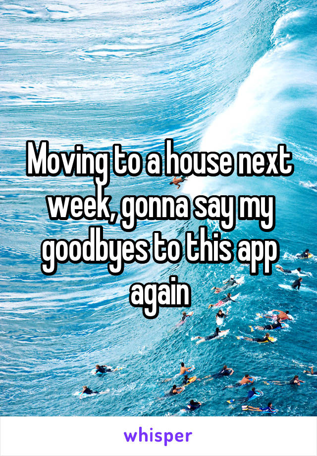 Moving to a house next week, gonna say my goodbyes to this app again