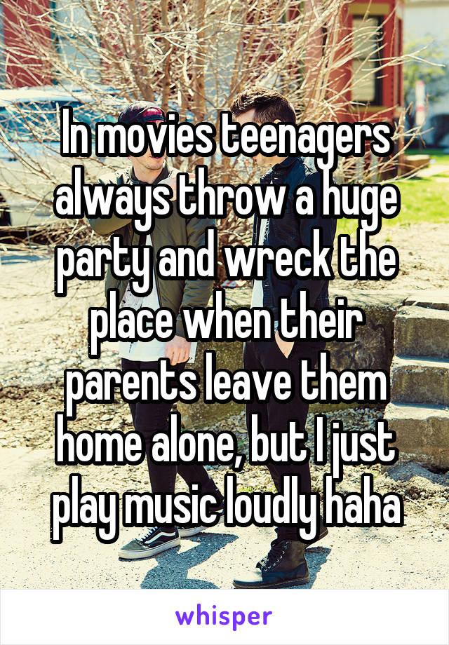 In movies teenagers always throw a huge party and wreck the place when their parents leave them home alone, but I just play music loudly haha