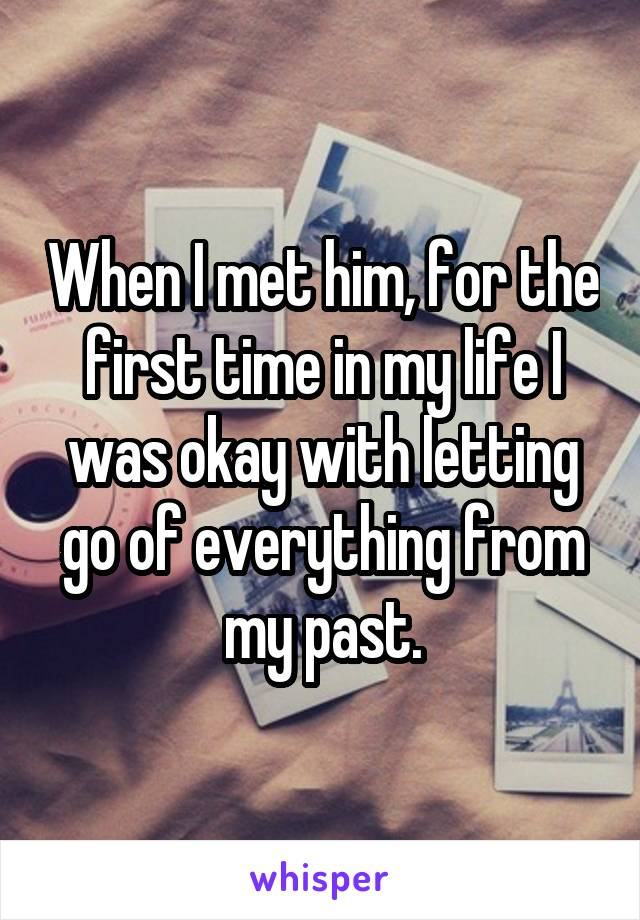 When I met him, for the first time in my life I was okay with letting go of everything from my past.