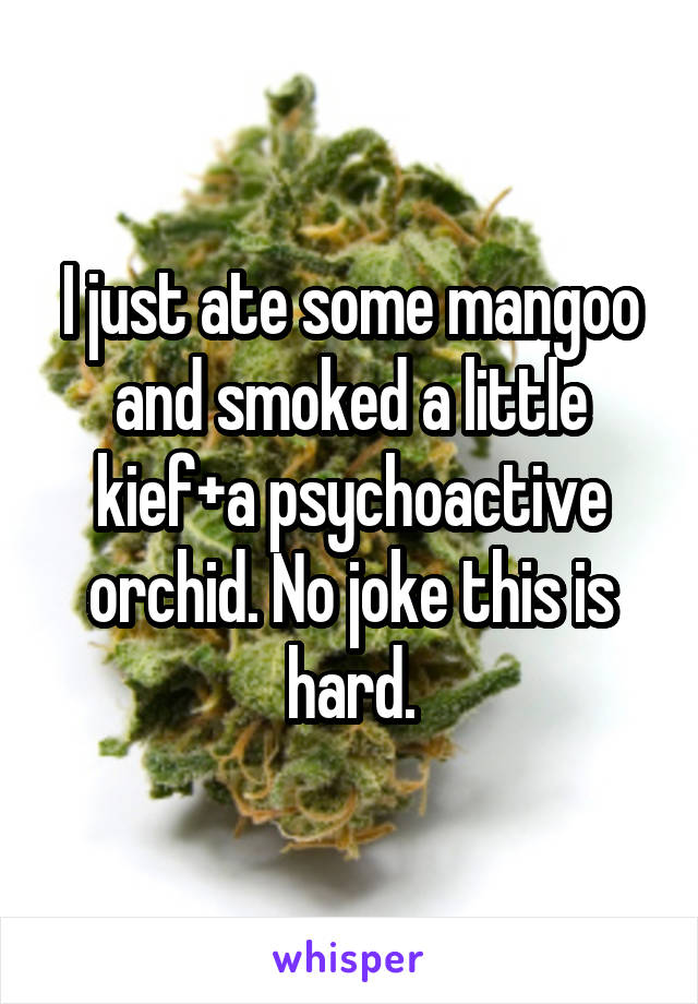 I just ate some mangoo and smoked a little kief+a psychoactive orchid. No joke this is hard.