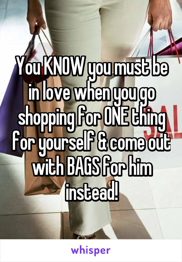 You KNOW you must be in love when you go shopping for ONE thing for yourself & come out with BAGS for him instead!
