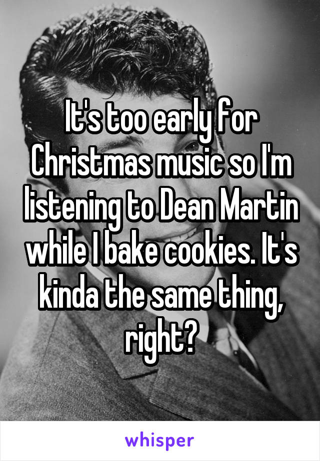 It's too early for Christmas music so I'm listening to Dean Martin while I bake cookies. It's kinda the same thing, right?