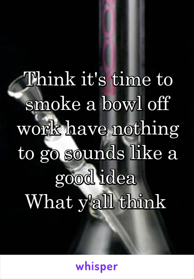 Think it's time to smoke a bowl off work have nothing to go sounds like a good idea  What y'all think