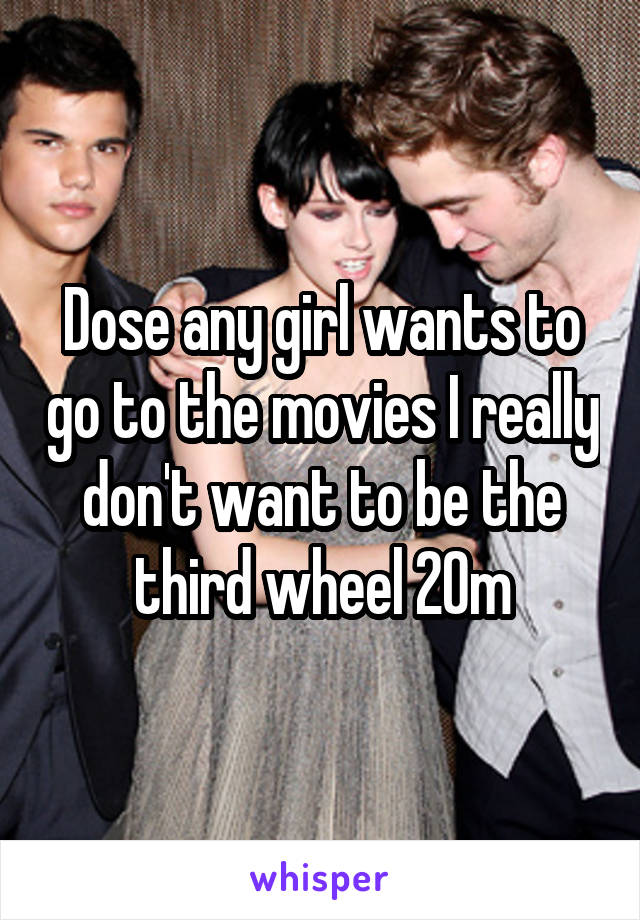 Dose any girl wants to go to the movies I really don't want to be the third wheel 20m