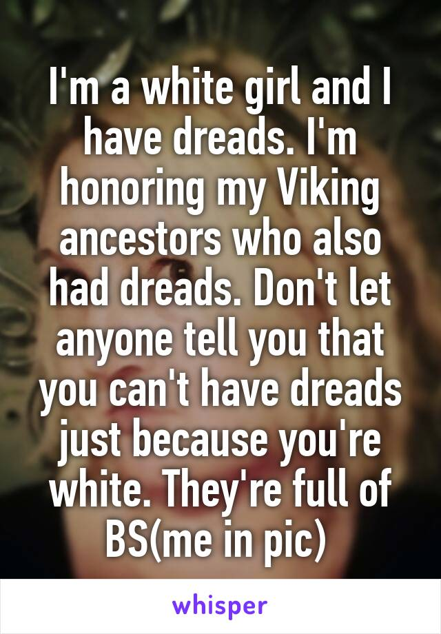 I'm a white girl and I have dreads. I'm honoring my Viking ancestors who also had dreads. Don't let anyone tell you that you can't have dreads just because you're white. They're full of BS(me in pic)