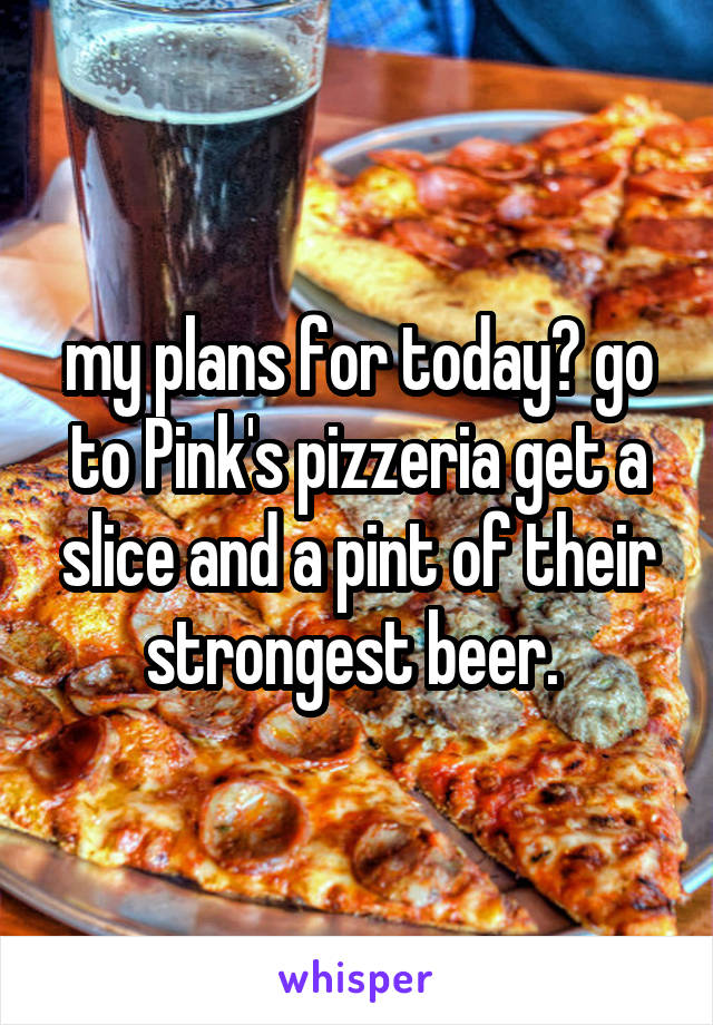 my plans for today? go to Pink's pizzeria get a slice and a pint of their strongest beer.
