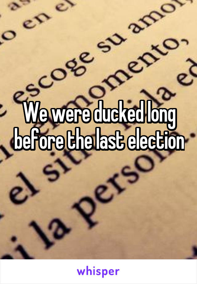 We were ducked long before the last election