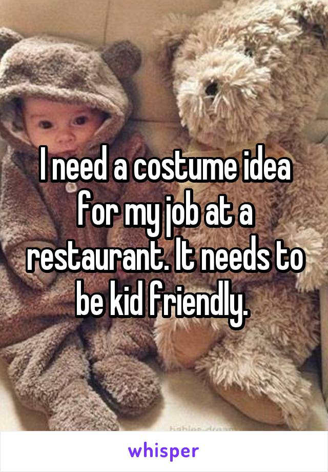 I need a costume idea for my job at a restaurant. It needs to be kid friendly.