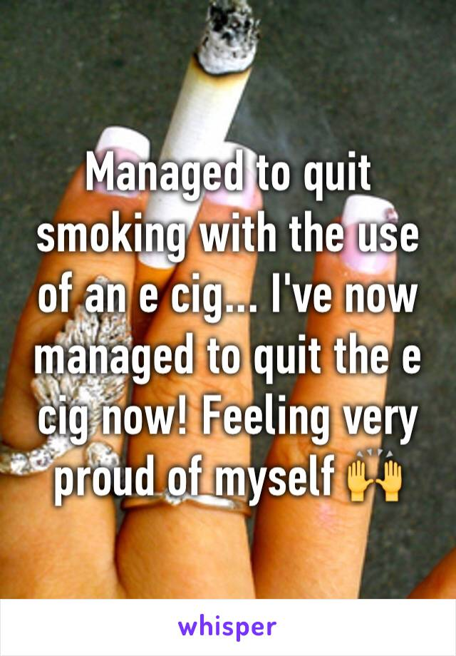 Managed to quit smoking with the use of an e cig... I've now managed to quit the e cig now! Feeling very proud of myself 🙌