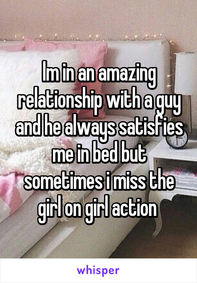Im in an amazing relationship with a guy and he always satisfies me in bed but sometimes i miss the girl on girl action