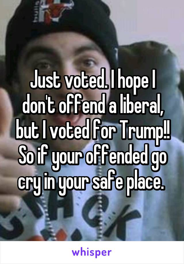 Just voted. I hope I don't offend a liberal, but I voted for Trump!! So if your offended go cry in your safe place.