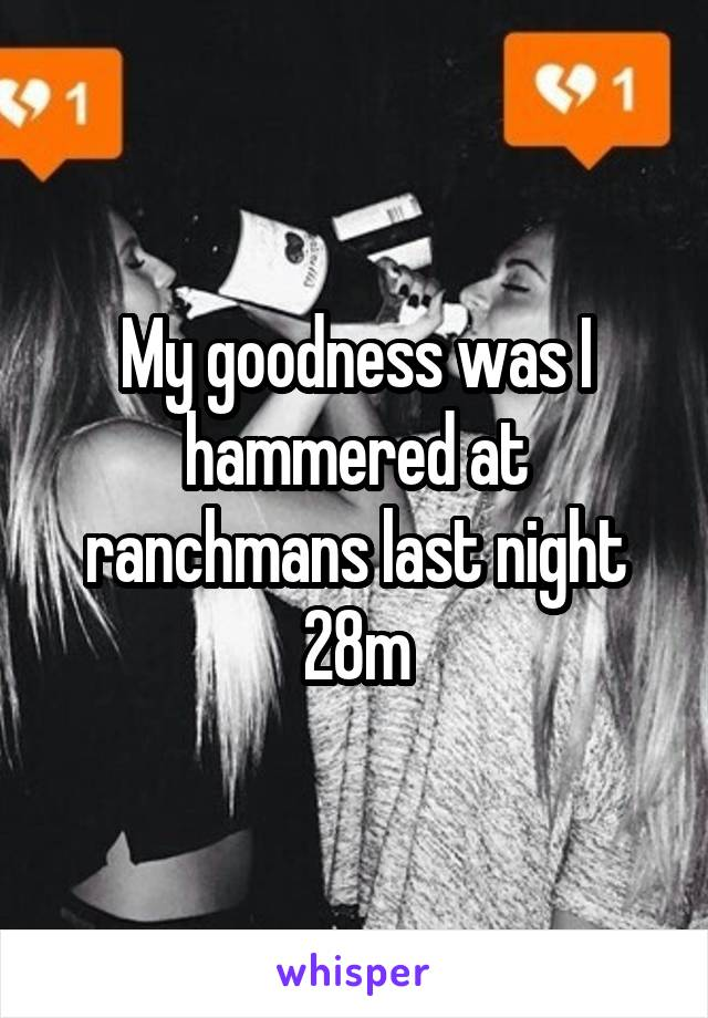 My goodness was I hammered at ranchmans last night 28m