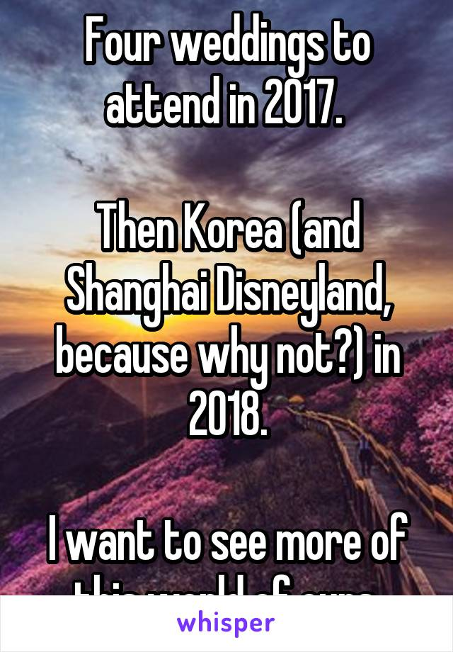 Four weddings to attend in 2017.   Then Korea (and Shanghai Disneyland, because why not?) in 2018.  I want to see more of this world of ours.