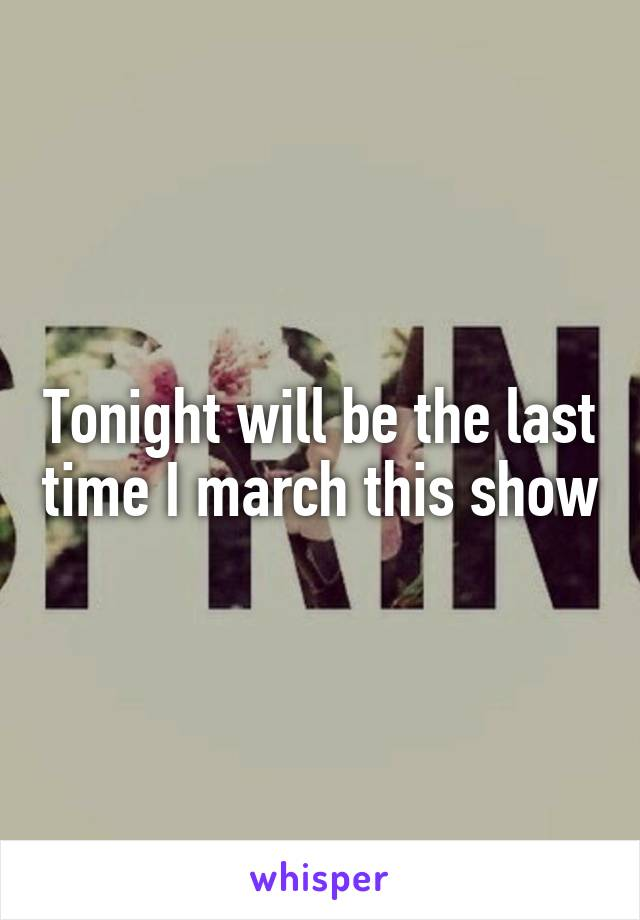 Tonight will be the last time I march this show
