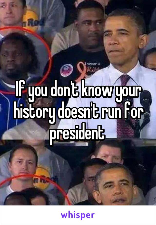 If you don't know your history doesn't run for president