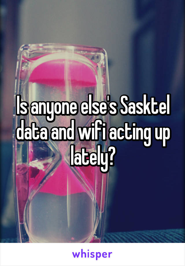 Is anyone else's Sasktel data and wifi acting up lately?