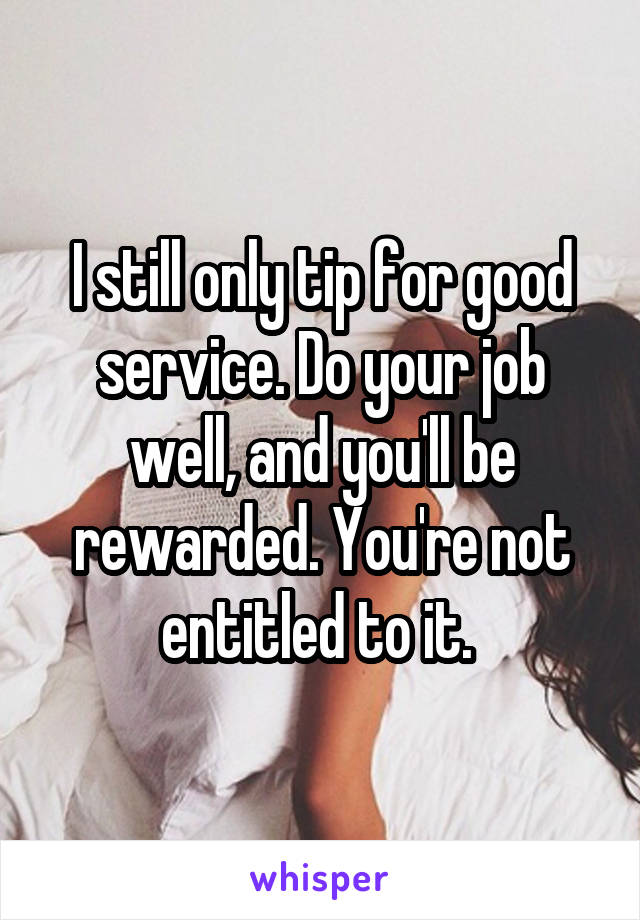I still only tip for good service. Do your job well, and you'll be rewarded. You're not entitled to it.
