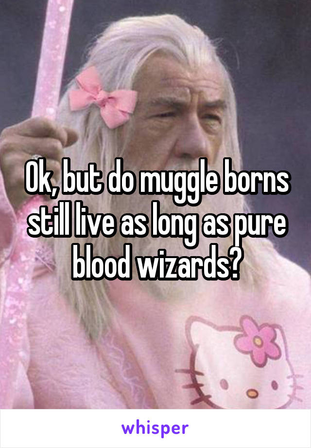 Ok, but do muggle borns still live as long as pure blood wizards?