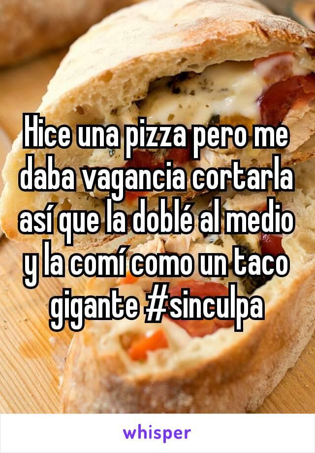 Hice una pizza pero me daba vagancia cortarla así que la doblé al medio y la comí como un taco gigante #sinculpa