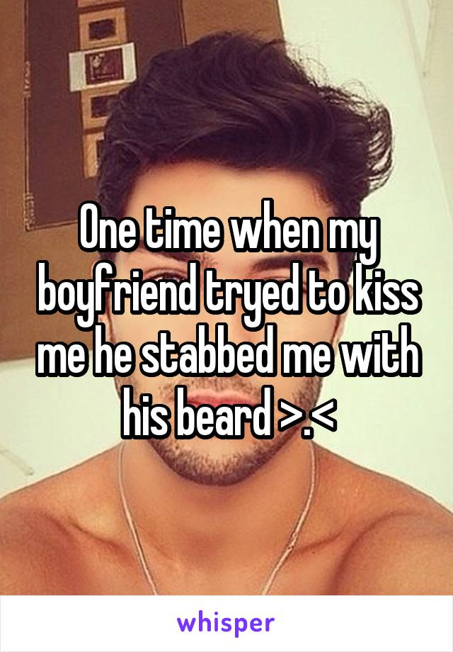 One time when my boyfriend tryed to kiss me he stabbed me with his beard >.<