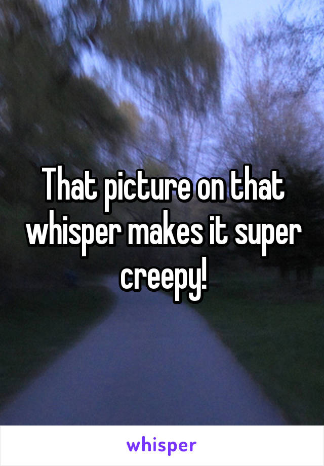That picture on that whisper makes it super creepy!