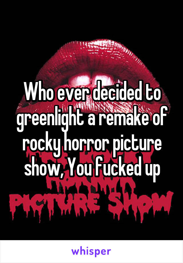 Who ever decided to greenlight a remake of rocky horror picture show, You fucked up