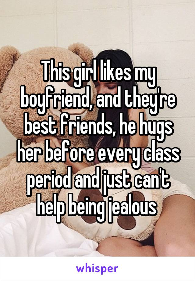 This girl likes my boyfriend, and they're best friends, he hugs her before every class period and just can't help being jealous