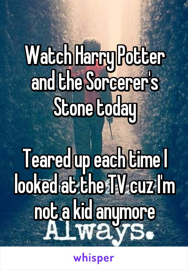 Watch Harry Potter and the Sorcerer's Stone today  Teared up each time I looked at the TV cuz I'm not a kid anymore