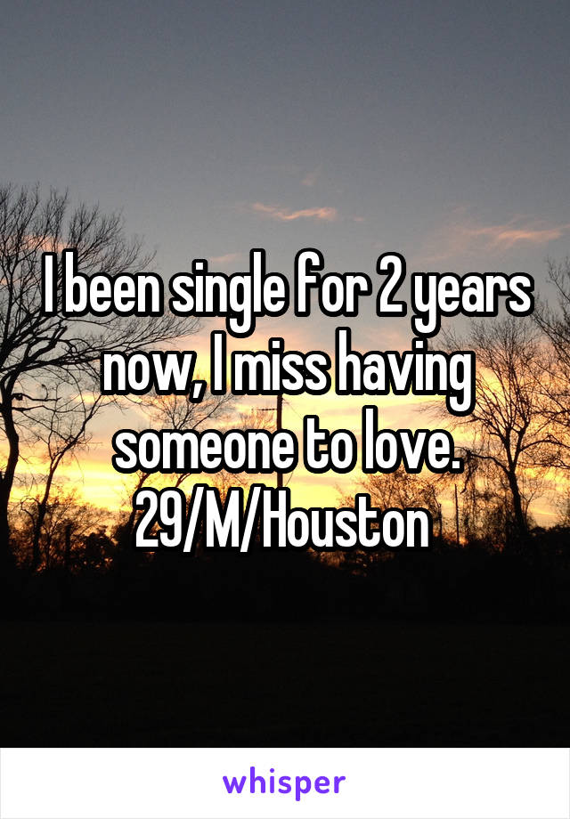 I been single for 2 years now, I miss having someone to love. 29/M/Houston