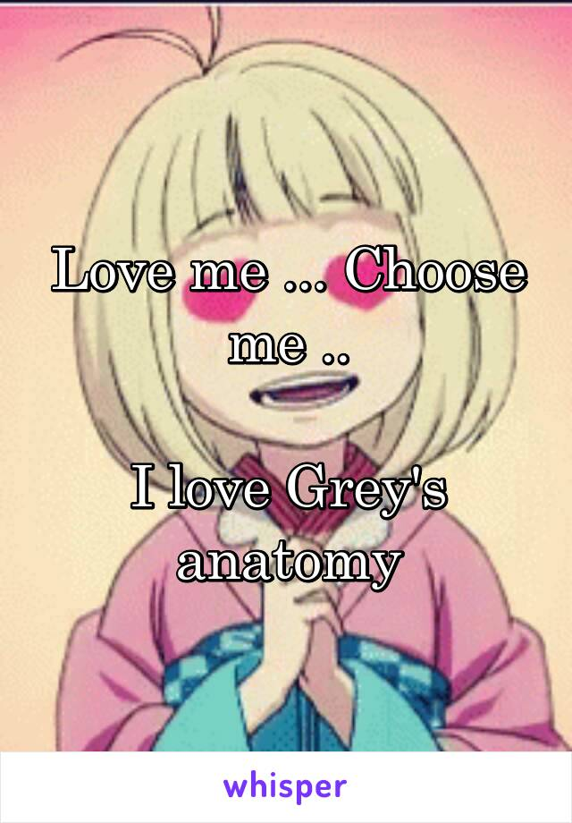 Love me ... Choose me ..  I love Grey's anatomy