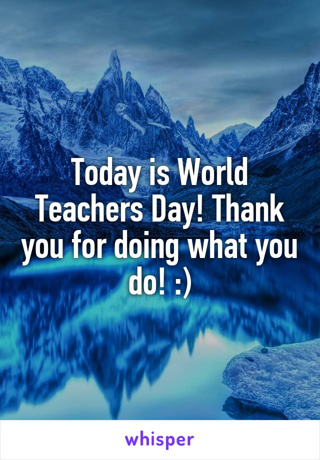 Today is World Teachers Day! Thank you for doing what you do! :)