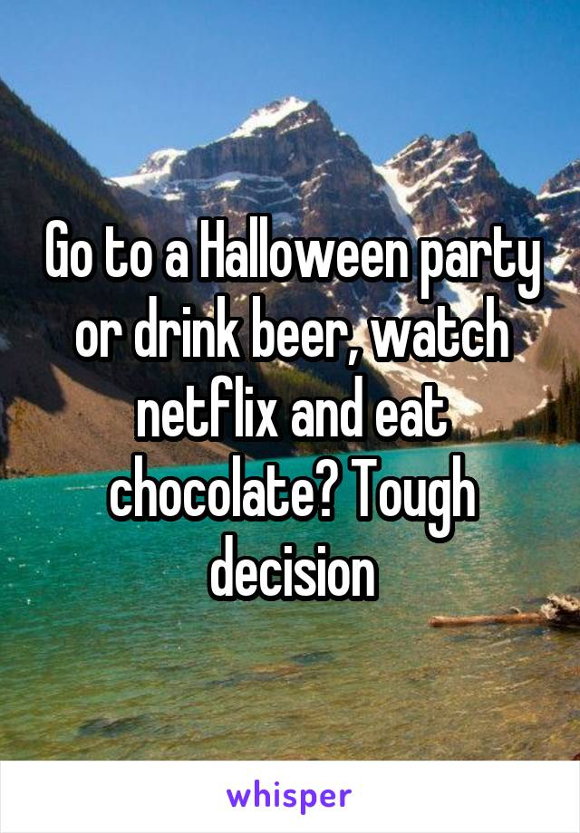 Go to a Halloween party or drink beer, watch netflix and eat chocolate? Tough decision