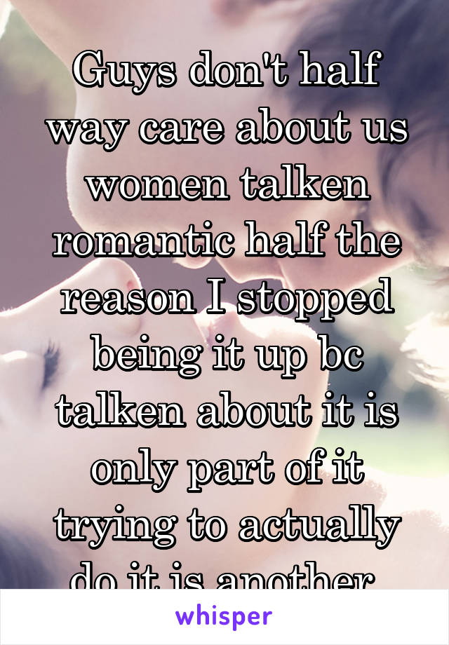 Guys don't half way care about us women talken romantic half the reason I stopped being it up bc talken about it is only part of it trying to actually do it is another
