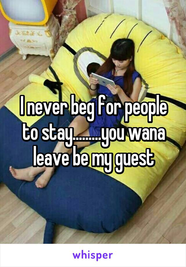 I never beg for people to stay.........you wana leave be my guest