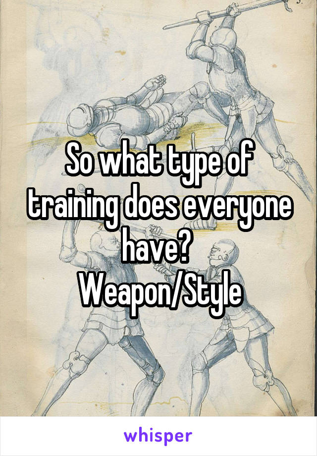 So what type of training does everyone have?  Weapon/Style