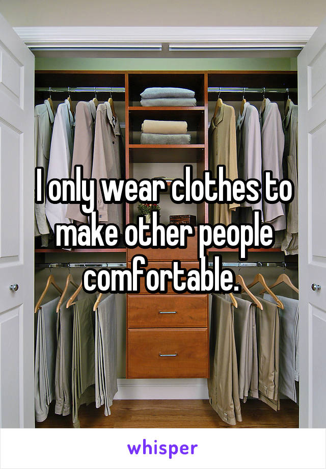 I only wear clothes to make other people comfortable.