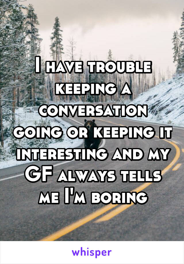 I have trouble keeping a conversation going or keeping it interesting and my GF always tells me I'm boring