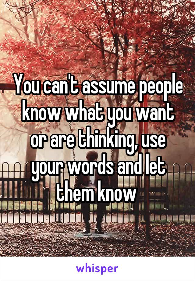You can't assume people know what you want or are thinking, use your words and let them know