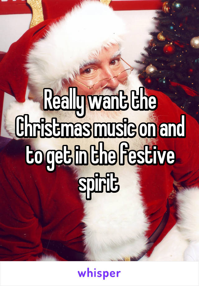 Really want the Christmas music on and to get in the festive spirit